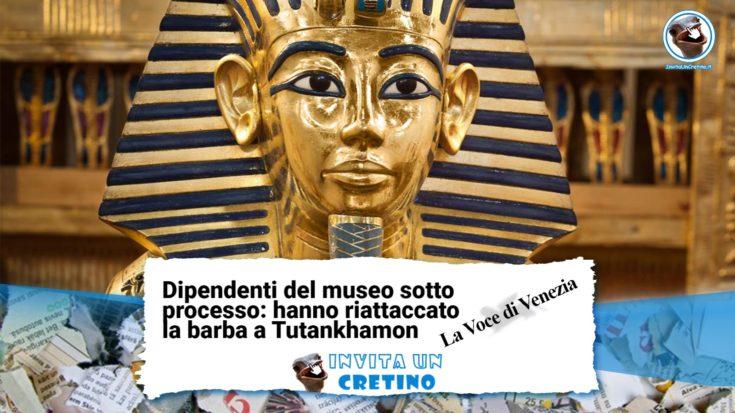 dipendenti riattaccano barba tutankhamon notizie divertenti la voce di venezia